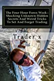 The Four Hour Forex Week : Shocking Unknown Hidden Secrets And Weird Tricks To Set And Forget Trading: Escape 9-5, Live Anywhere And Join The New Rich