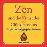 Zen und die Kunst des Glücklichseins. Du bist der Schöpfer jedes Moments | Chris Prentiss