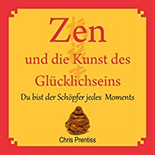 Zen und die Kunst des Glücklichseins. Du bist der Schöpfer jedes Moments Hörbuch von Chris Prentiss Gesprochen von: Michael Reffi