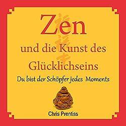 Zen und die Kunst des Glücklichseins. Du bist der Schöpfer jedes Moments