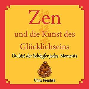 Zen und die Kunst des Glücklichseins. Du bist der Schöpfer jedes Moments Hörbuch