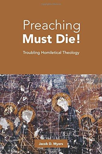 Preaching Must Die!: Troubling Homiletical Theology