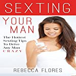 Sexting Your Man: The Hottest Sex Text Tips to Drive Any Man Crazy | Rebecca Flores