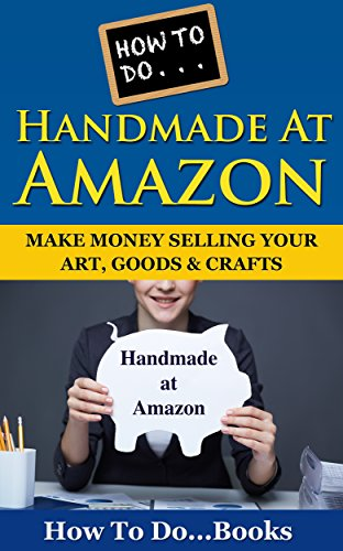 How To Do … Handmade at Amazon: Make Money Selling Your Art, Goods  Crafts