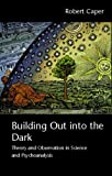Building Out into the Dark : Theory and Observation in Science and Psychoanalysis, Caper, Robert A., 0415466814