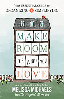 Make Room for What You Love: Your Essential Guide to Organizing and Simplifying by [Michaels, Melissa]