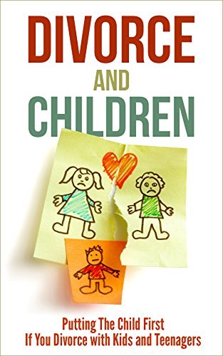 Divorce and Children: Putting The Child First If You Divorce with Kids and Teenagers