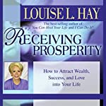 Receiving Prosperity: How to Attract Wealth, Success, and Love into Your Life | Louise L. Hay