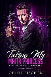 Taking My Mafia Princess: A Bad Boy Mafia Romance