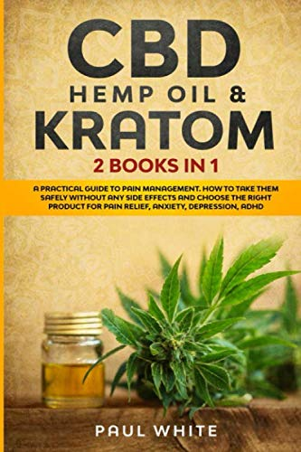 CBD Hemp Oil & Kratom: 2 Books in 1.: A Practical Guide to PAIN MANAGEMENT. How to TAKE Them SAFELY without any Side Effects and CHOOSE the RIGHT PRODUCT for Pain Relief, Anxiety, Depression, Adhd