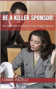 Be a Killer Sponsor!: Ten Attributes of a Best-in-Class Project Sponsor (Project Management Screw-Ups Book 1)