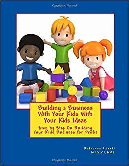 Building a Business for Your Kids with Your Kids Ideas: Step by Step On Buiding Your Kids Business for Profit