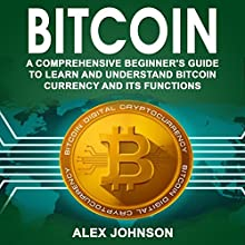 Bitcoin: A Comprehensive Beginner's Guide to Learn and Understand Bitcoin Currency and Its Functions Audiobook by Alex Johnson Narrated by Dave Wright