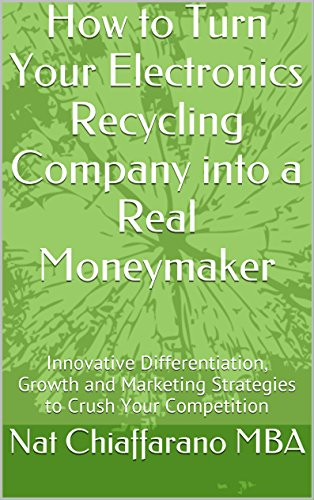 How to Turn Your Electronics Recycling Company into a Real Moneymaker: Innovative Differentiation, Growth and Marketing Strategies to Crush Your Competition