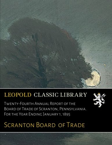 Twenty-Fourth Annual Report of the Board of Trade of Scranton, Pennsylvania. For the Year Ending January 1, 1895 pdf epub