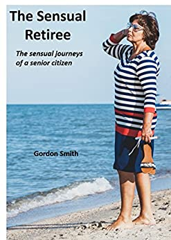 The Sensual Retiree: The sensual journeys of a senior citizen by [Smith, Gordon]