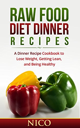Raw Food Diet Dinner Recipes: A Dinner Recipe Cookbook to Loose Weight, Getting Lean, and Being Healthy (Raw Food Diet, Raw Food Breakfast, Cookbook, Raw ... Dinner, Raw Food Lunch, Vegan, Recipes 1) by Nico