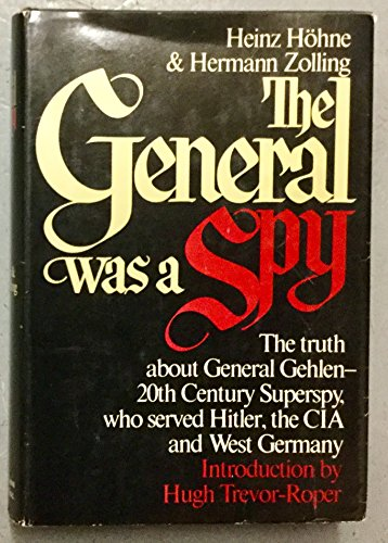 The General Was a Spy, the Truth About General Gehlen and His Spy Ring, the 20th Century Superspy, Who Served Hitler, the CIA and West Germany