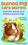 Guinea Pig Care Secrets: Kids Guide to a Happy Guinea Pig (Kids Pet Care & Guides Book 3)