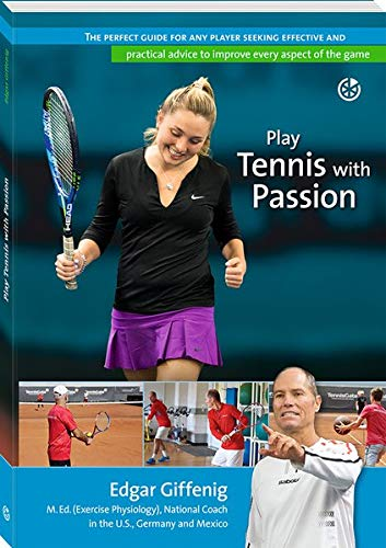 Play Tennis With Passion  The Perfect Guide For Any Player Seeking Effective And Practical Advice To Improve Every Aspect Of The Game