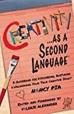 Creativity as a Second Language: A Guidebook for Discovering, Nurturing and Unleashing Your True Creative Spirit