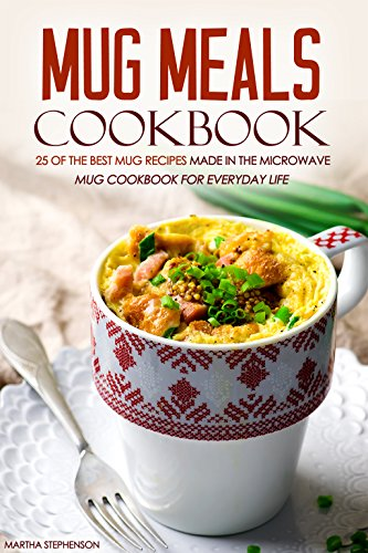 Mug Meals Cookbook - 25 of the Best Mug Recipes made in the Microwave: Mug Cookbook for Everyday Life by Martha Stephenson