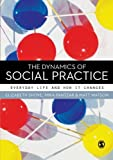 The Dynamics of Social Practice : Everyday Life and how it Changes, Shove, Elizabeth and Pantzar, Mika, 0857020439