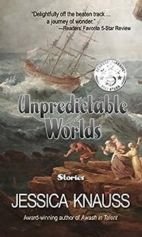 Unpredictable Worlds: Stories by [Knauss, Jessica]