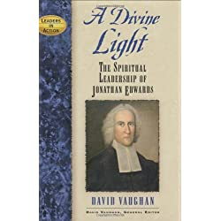 A Divine Light: The Spiritual Leadership of Jonathan Edwards (Leaders in Action)