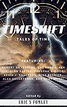 Timeshift: Tales of Time by [Fomley, Eric S., Baxter, Alan, Shvartsman, Alex, Anderson, Kevin J., Liu, Ken, Walker, Deborah, Silverberg, Robert, Resnick, Mike, Rambo, Cat, Afsharirad, David]