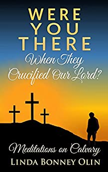 Were You There When They Crucified Our Lord?: Meditations on Calvary by [Olin, Linda Bonney]