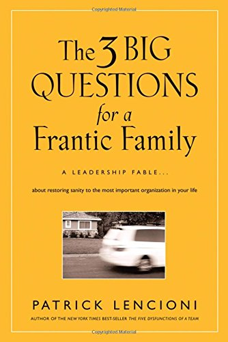The 3 Big Questions for a Frantic Family: A Leadership Fable... About Restoring Sanity To The Most Important Organizatio