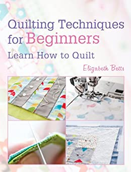 Quilting Techniques for Beginners: Learn How to Quilt by [Betts, Elizabeth]