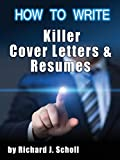 How to Writer Killer Cover Letters and Resumes: Get the Interviews for the Dream Jobs You Really Want by Creating One-in-Hundred Job Application Materials