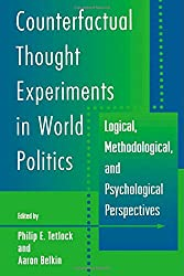 Counterfactual Thought Experiments in World Politics: Logical, Methodological, and Psychological Perspectives