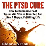 PTSD Cure: How to Overcome Posttraumatic Stress Disorder and Live a Happy, Fulfilling Life | Stephen Hall