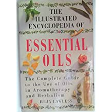 Illustrated Encyclopedia - Essential Oils: The Complete Guide to the Use of Oils in Aromatherapy and Herbalism by Julia Lawless (Illustrated, 1 Dec 1995) Hardcover
