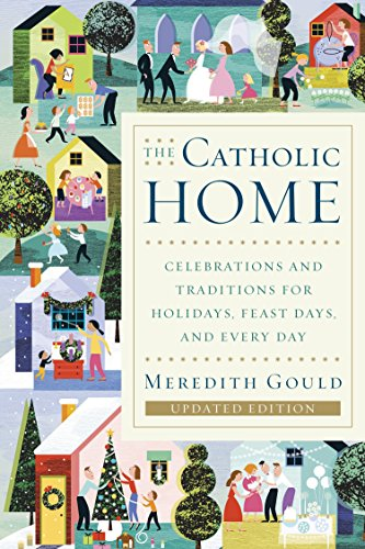The Catholic Home: Celebrations and Traditions for Holidays, Feast Days, and Every Day (Home Celebrations)