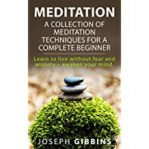 Meditation: A Collection of Meditation Techniques for a Complete Beginner: Learn to Live Without Fear and Anxiety – Awaken your Mind (Meditation, Meditation ... Meditation, Mindfulness, Zen)