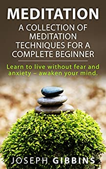 Meditation: A Collection of Meditation Techniques for a Complete Beginner: Learn to Live Without Fear and Anxiety - Awaken your Mind (Meditation, Meditation ... Meditation, Mindfulness, Zen) by [Gibbins, Joseph]