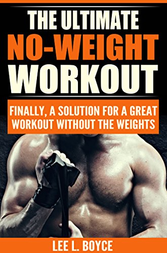 The Ultimate No-Weight Workout: Finally, A Solution For A Great Workout Without The Weights (Full Body Workout Routine Using Body Weight)