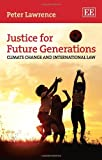 Justice for Future Generations : Climate Change and International Law, Lawrence, Peter, 0857934155