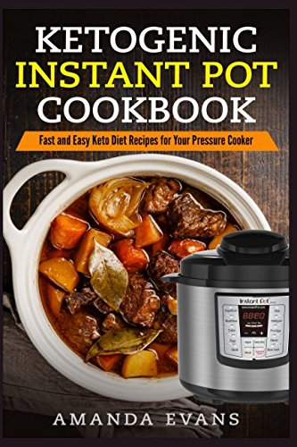 Ketogenic Instant Pot Cookbook: Fast and Easy Keto Diet Recipes for Your Pressure Cooker by Amanda Evans