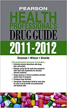 Pearson Health Professional's Drug Guide 2011-2012 1st (first) Edition by Shannon, Margaret T, Wilson, Billie A, Shields, Kelly published by Prentice Hall (2011)