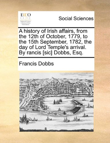 A history of Irish affairs, from the 12th of October, 1779, to the 15th September, 1782, the day of Lord Temple's arrival. By rancis [sic] Dobbs, Esq. pdf