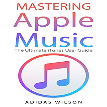 Amazon com: Mastering Apple Music: The Ultimate iTunes User Guide