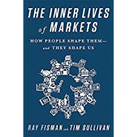 The Inner Lives of Markets: How People Shape Them And They Shape Us