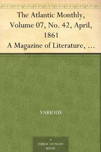 The Atlantic Monthly, Volume 07, No. 42, April, 1861 A Magazine of Literature, Art, and Politics