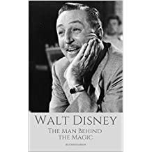 WALT DISNEY: The Man Behind The Magic: A Walt Disney Biography