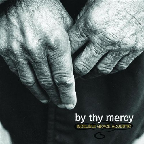 By Thy Mercy: Indelible Grace Acoustic by Indelible Grace Music